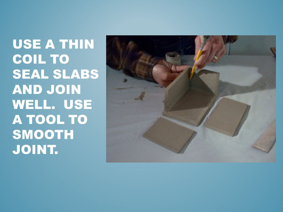 USE A THIN COIL TO SEAL SLABS AND JOIN WELL. USE A TOOL TO SMOOTH JOINT.