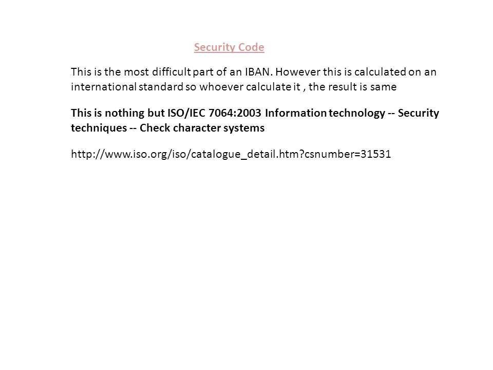 How to Calculate Security Code QA00BBME000000000123123456123 Take the IBAN assuming security code is zero (2 digits) Move the four initial characters to the end of the string BBME000000000123123456123QA00 Replace the letters in the string with digits, expanding the string as necessary, such that A or a = 10, B or b = 11, and Z or z = 35.