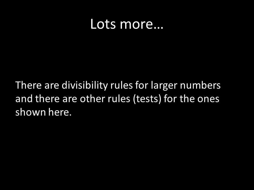 Lots more… There are divisibility rules for larger numbers and there are other rules (tests) for the ones shown here.