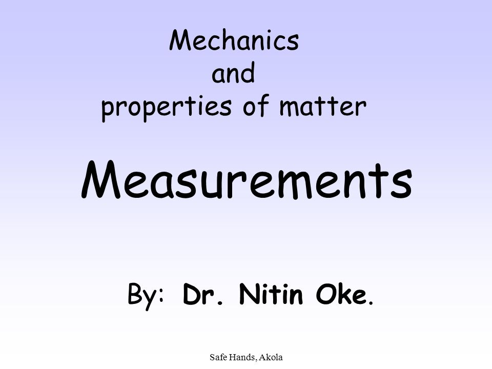 Safe Hands, Akola Mechanics and properties of matter Measurements By: Dr. Nitin Oke.