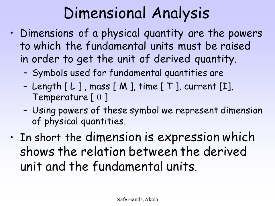 Safe Hands, Akola Dimensional Analysis Dimensions of a physical quantity are the powers to which the fundamental units must be raised in order to get