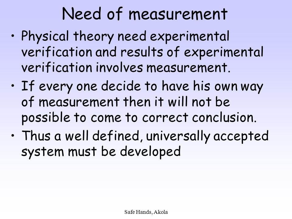 Safe Hands, Akola Need of measurement Physical theory need experimental verification and results of experimental verification involves measurement. If
