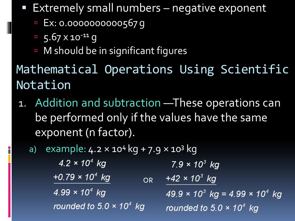  Extremely small numbers – negative exponent  Ex: 0.0000000000567 g  5.67 x 10 -11 g  M should be in significant figures Mathematical Operations U