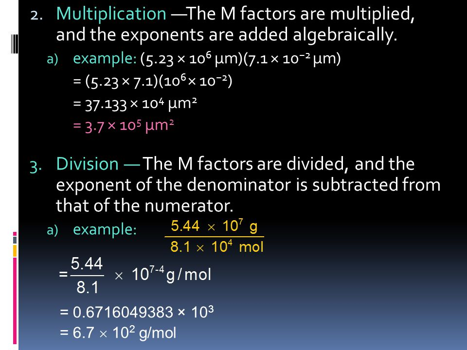 2. Multiplication —The M factors are multiplied, and the exponents are added algebraically. a) example: (5.23 × 10 6 µm)(7.1 × 10 −2 µm) = (5.23 × 7.1