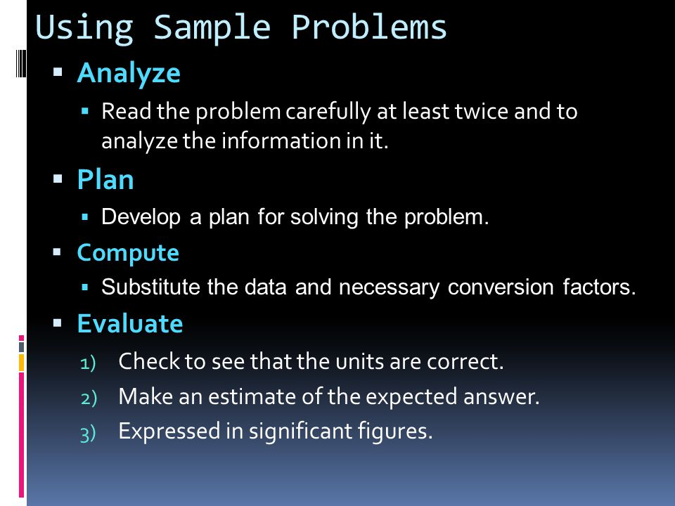Using Sample Problems  Analyze  Read the problem carefully at least twice and to analyze the information in it.  Plan  Develop a plan for solving