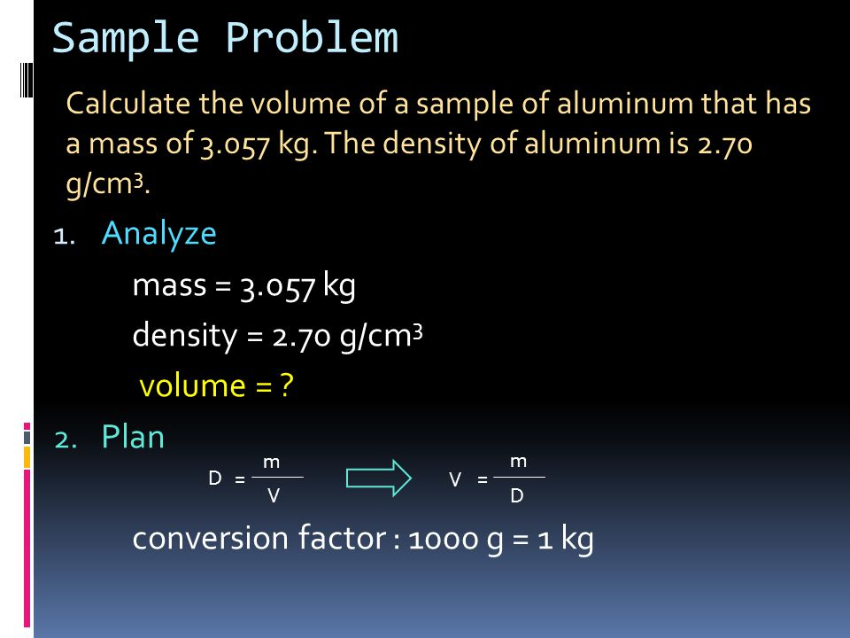 Sample Problem 1. Analyze mass = 3.057 kg density = 2.70 g/cm 3 volume = ? 2. Plan conversion factor : 1000 g = 1 kg Calculate the volume of a sample