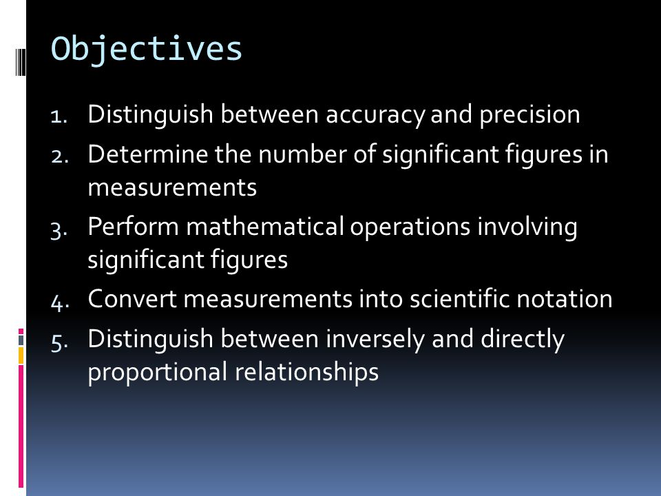 Objectives 1. Distinguish between accuracy and precision 2. Determine the number of significant figures in measurements 3. Perform mathematical operat