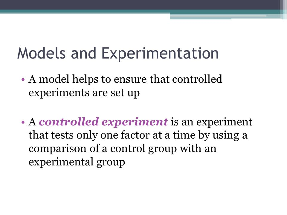Models and Experimentation A model helps to ensure that controlled experiments are set up A controlled experiment is an experiment that tests only one