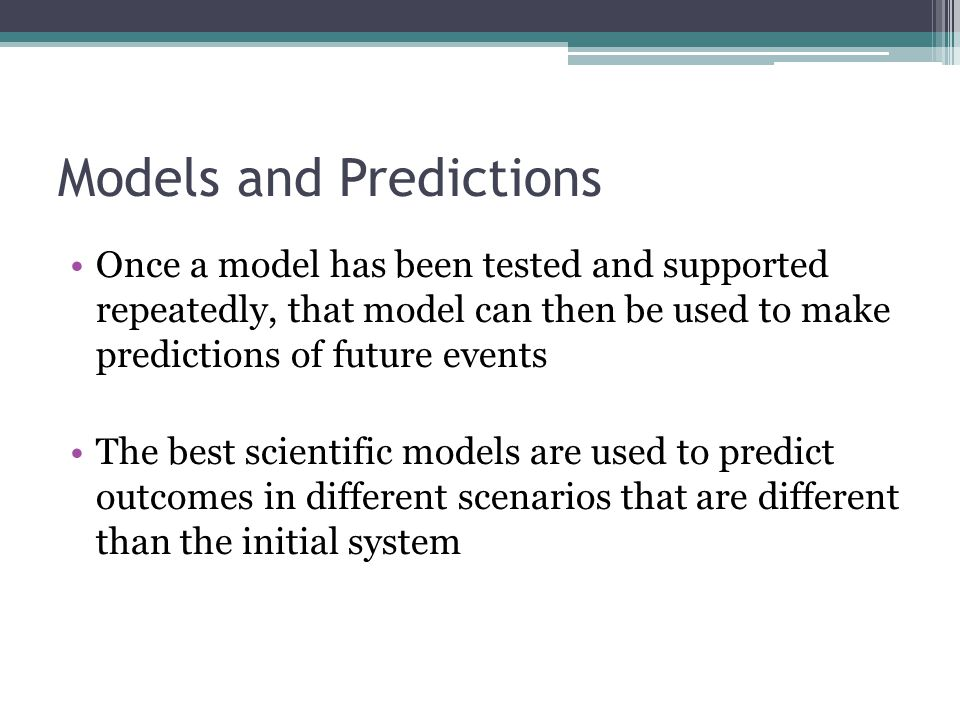 Models and Predictions Once a model has been tested and supported repeatedly, that model can then be used to make predictions of future events The bes