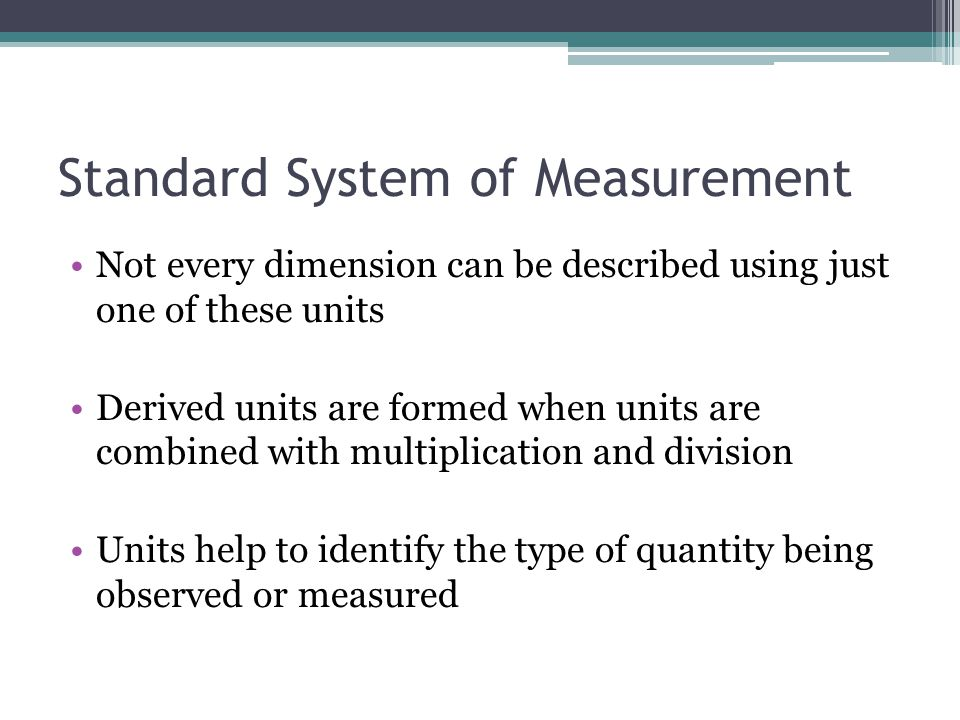 Standard System of Measurement Not every dimension can be described using just one of these units Derived units are formed when units are combined wit