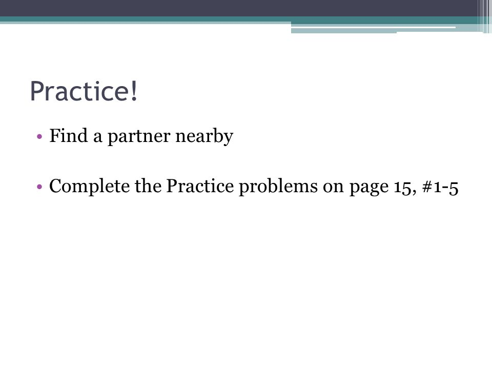 Practice! Find a partner nearby Complete the Practice problems on page 15, #1-5