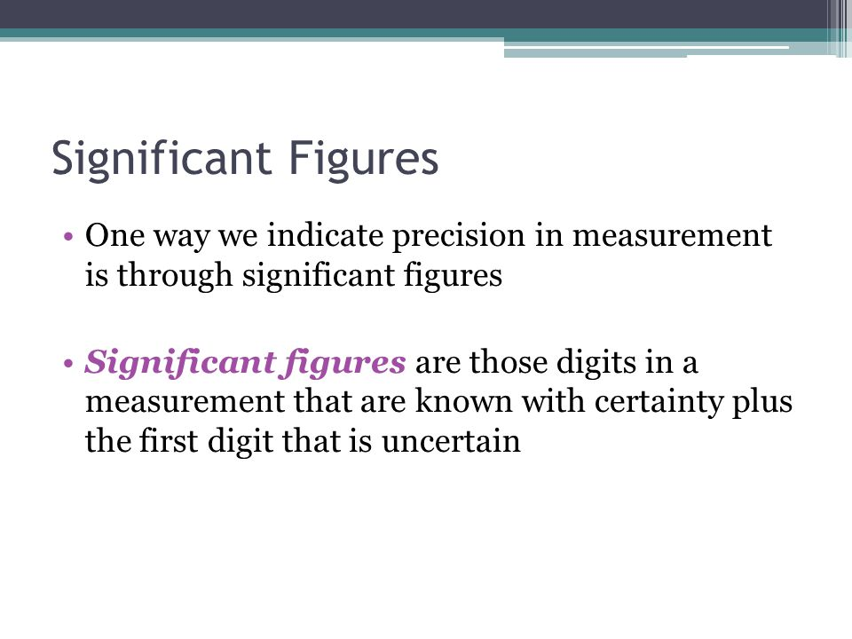 Significant Figures One way we indicate precision in measurement is through significant figures Significant figures are those digits in a measurement