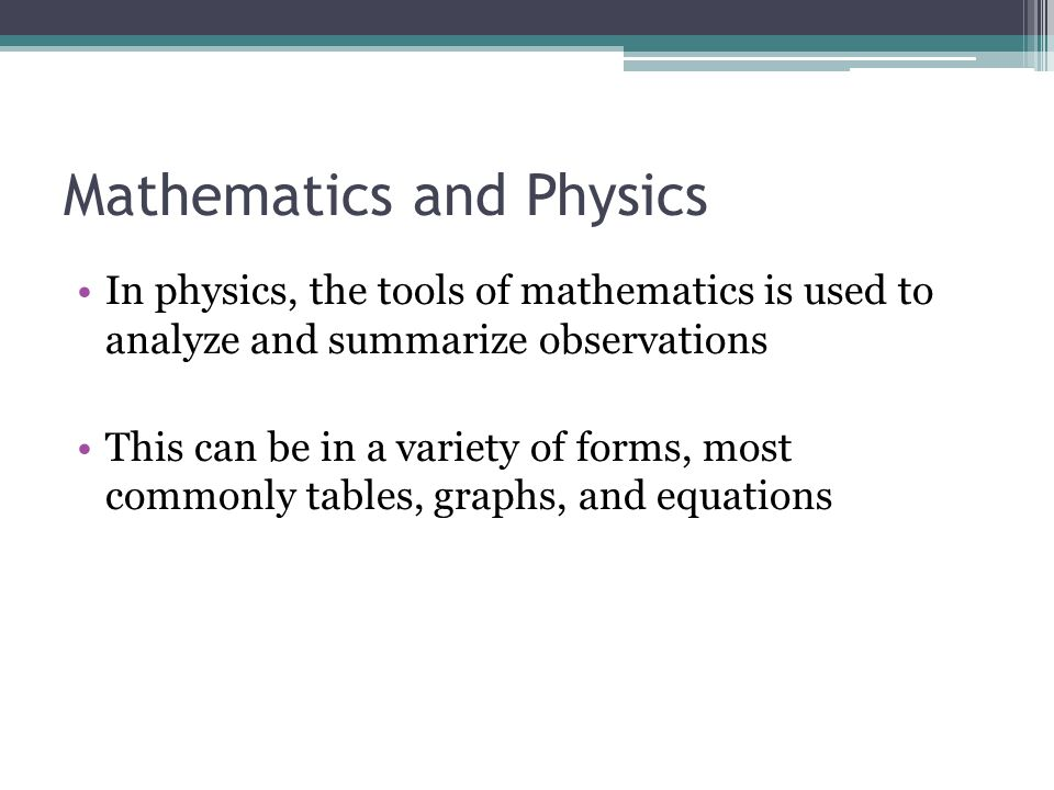 Mathematics and Physics In physics, the tools of mathematics is used to analyze and summarize observations This can be in a variety of forms, most com