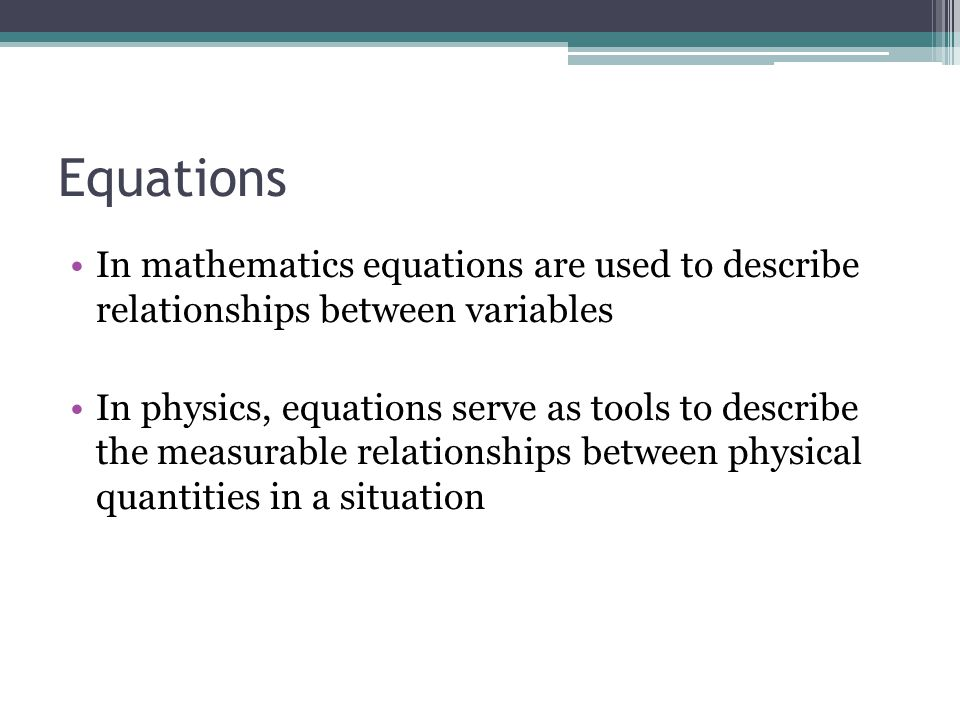 Equations In mathematics equations are used to describe relationships between variables In physics, equations serve as tools to describe the measurabl