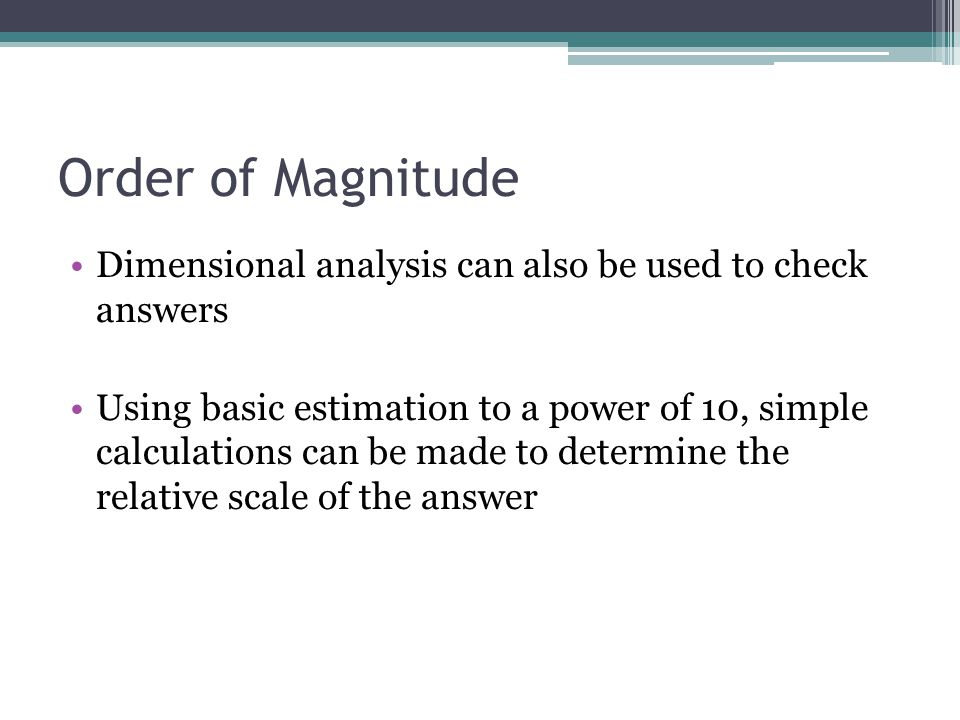 Order of Magnitude Dimensional analysis can also be used to check answers Using basic estimation to a power of 10, simple calculations can be made to