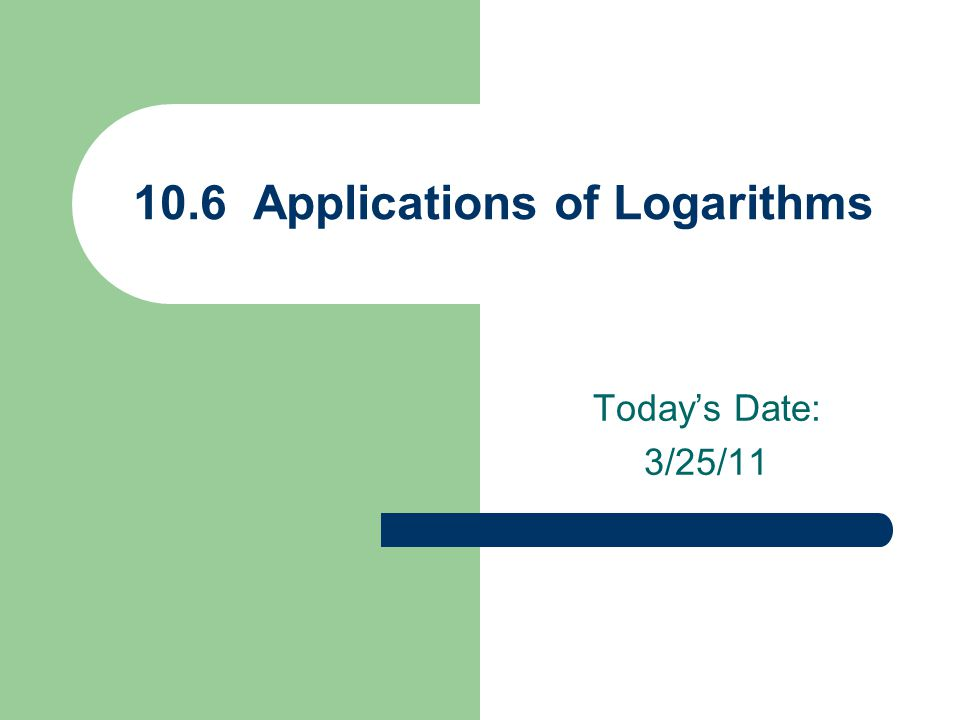 Today's Date: 3/25/11 10.6 Applications of Logarithms