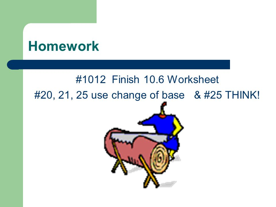 Homework #1012 Finish 10.6 Worksheet #20, 21, 25 use change of base & #25 THINK!