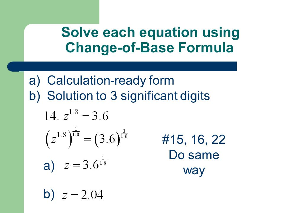 Solve each equation using Change-of-Base Formula a) a) Calculation-ready form b) Solution to 3 significant digits b) #15, 16, 22 Do same way