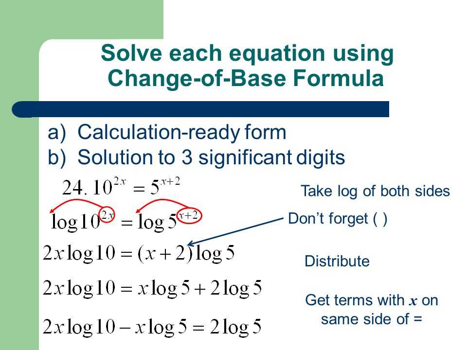 Solve each equation using Change-of-Base Formula a) Calculation-ready form b) Solution to 3 significant digits Take log of both sides Don't forget ( ) Distribute Get terms with x on same side of =
