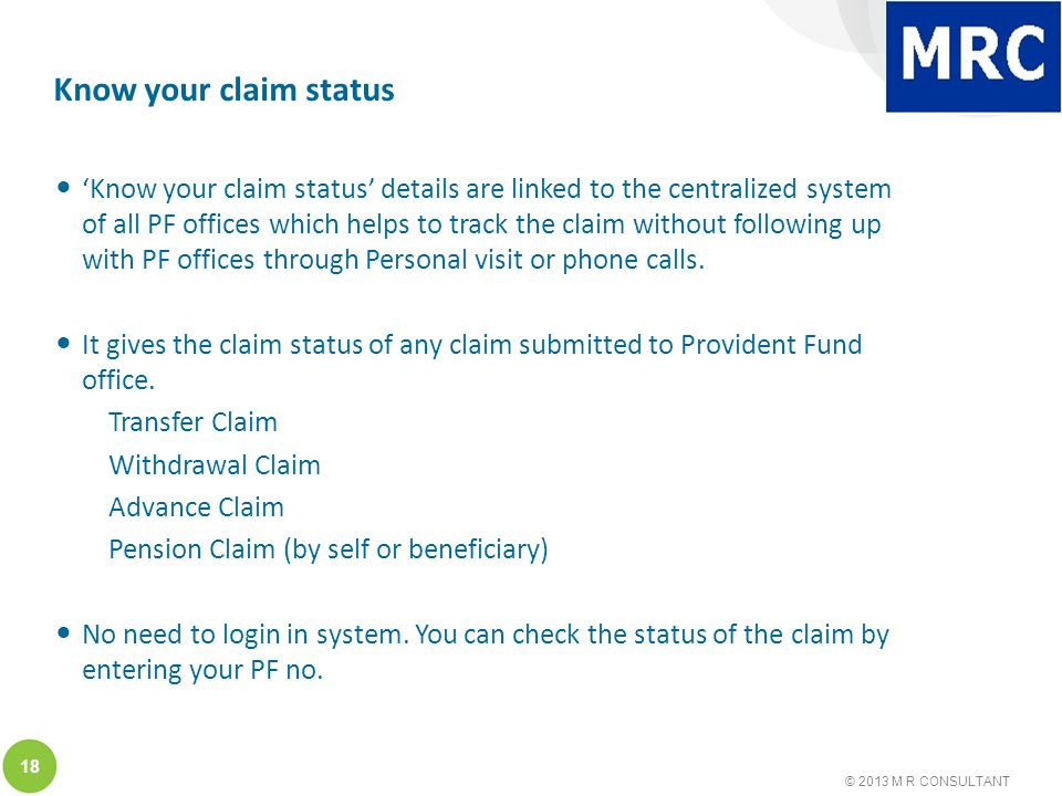 © 2013 M R CONSULTANT 18 Know your claim status 'Know your claim status' details are linked to the centralized system of all PF offices which helps to track the claim without following up with PF offices through Personal visit or phone calls.