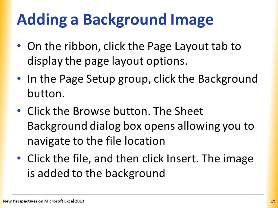 XP Adding a Background Image On the ribbon, click the Page Layout tab to display the page layout options. In the Page Setup group, click the Backgroun