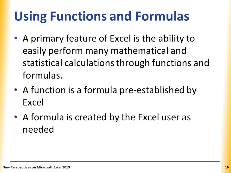 XP Using Functions and Formulas A primary feature of Excel is the ability to easily perform many mathematical and statistical calculations through fun