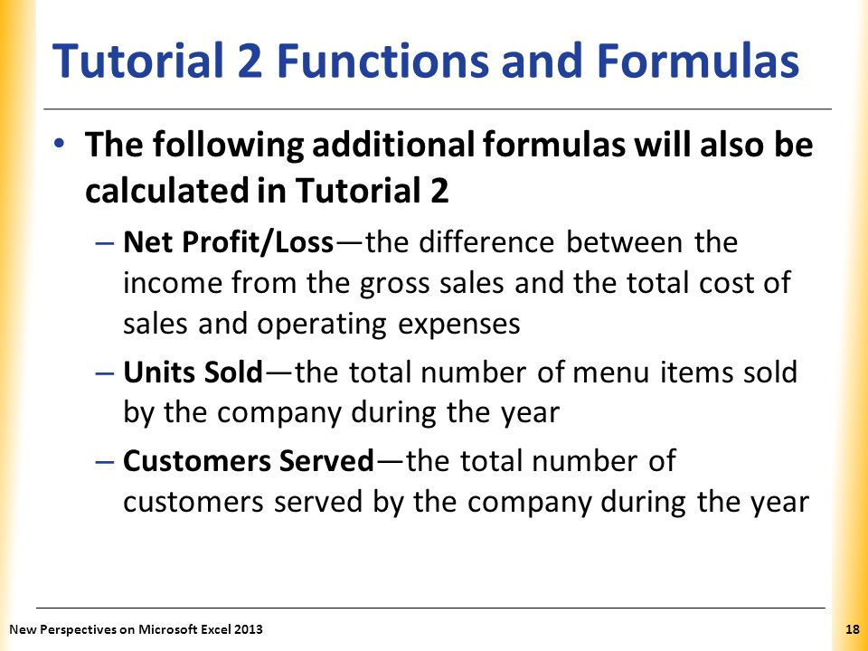 XP Tutorial 2 Functions and Formulas The following additional formulas will also be calculated in Tutorial 2 – Net Profit/Loss—the difference between