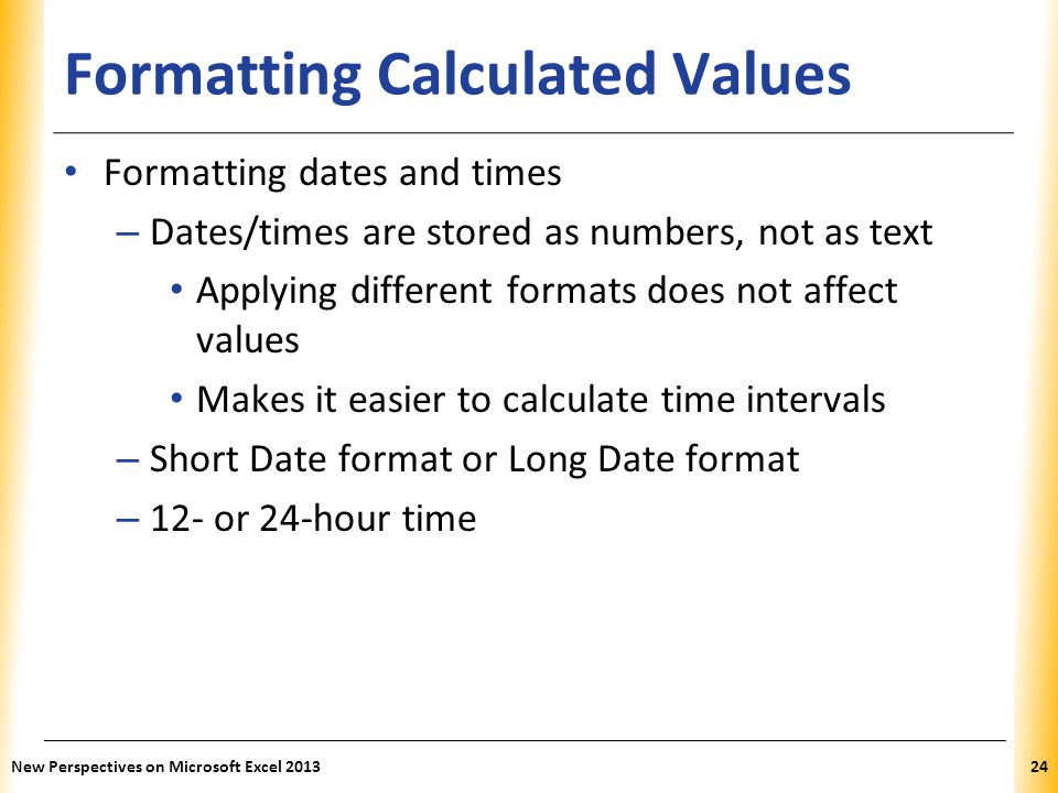 XP Formatting Calculated Values Formatting dates and times – Dates/times are stored as numbers, not as text Applying different formats does not affect
