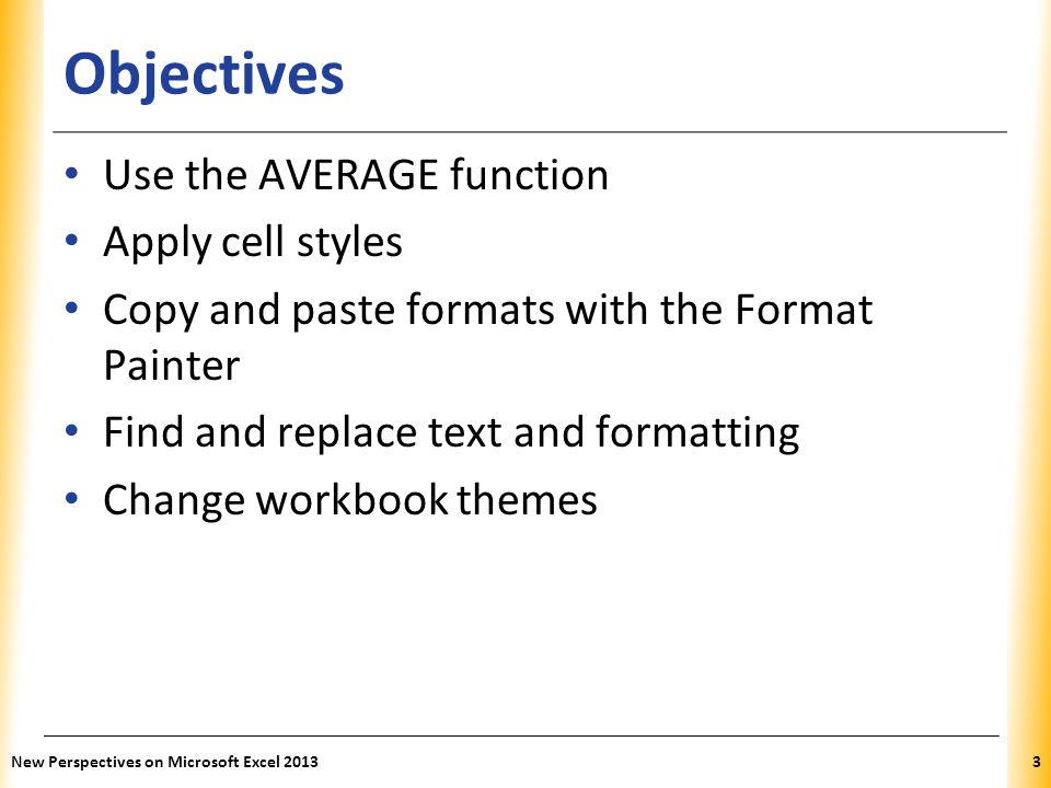 XP Objectives Highlight cells with conditional formats Format a worksheet for printing Set the print area, insert page breaks, add print titles, create headers and footers, and set margins New Perspectives on Microsoft Excel 20134