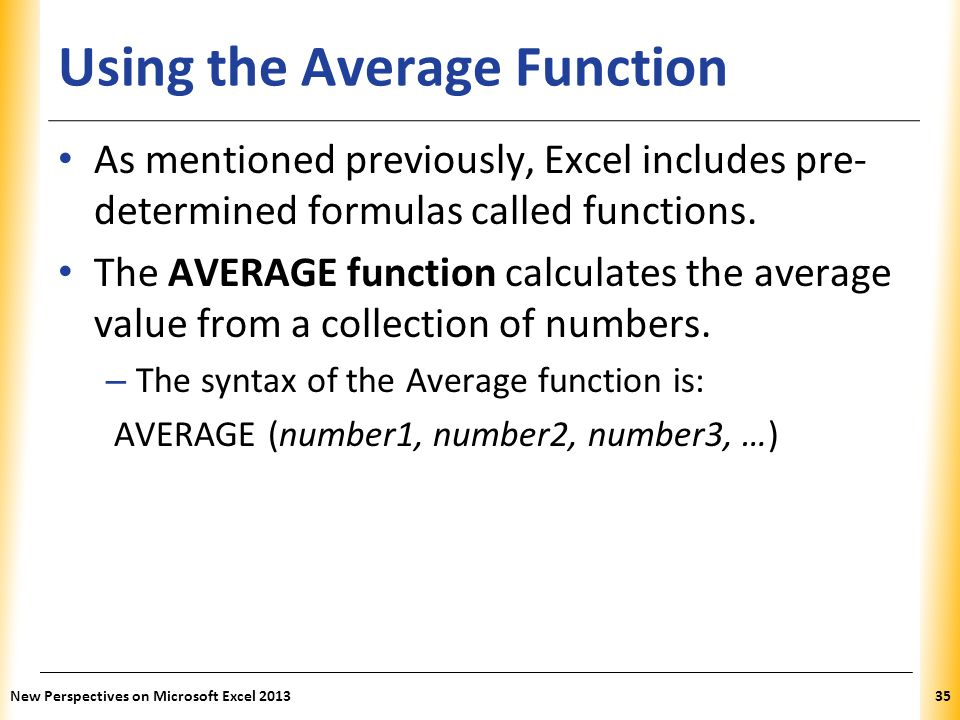 XP Using the Average Function As mentioned previously, Excel includes pre- determined formulas called functions. The AVERAGE function calculates the a