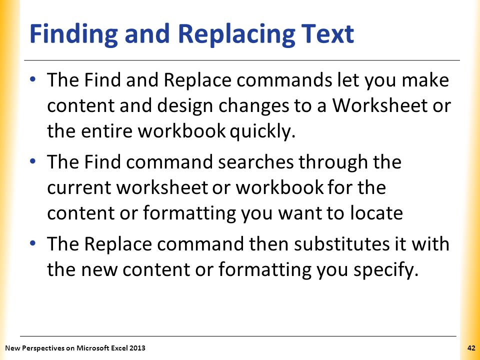XP Finding and Replacing Text The Find and Replace commands let you make content and design changes to a Worksheet or the entire workbook quickly. The