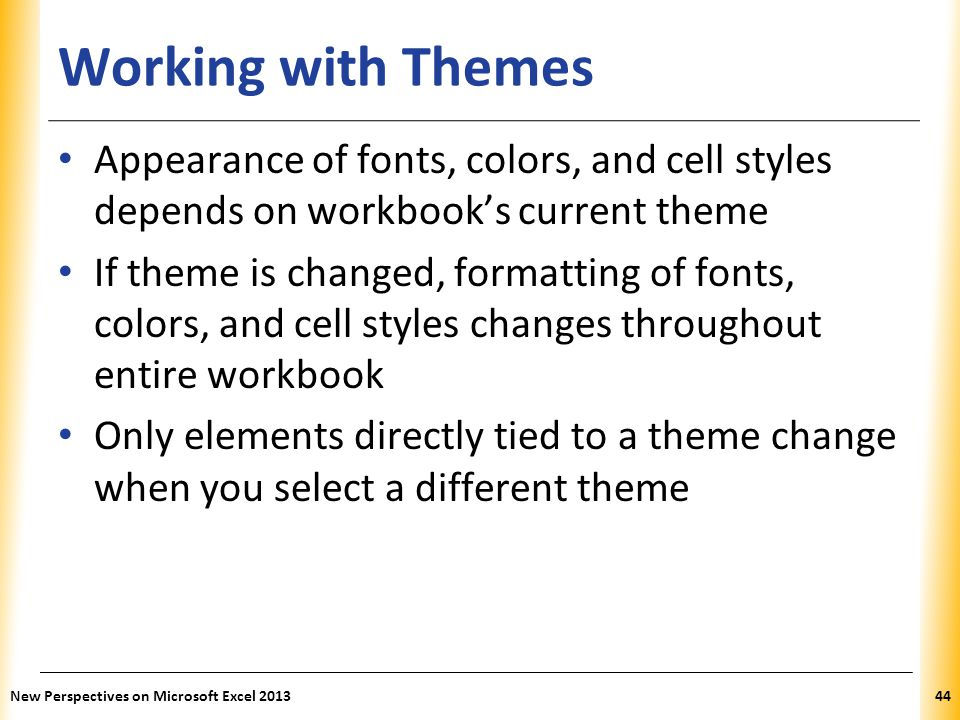 XP Working with Themes Appearance of fonts, colors, and cell styles depends on workbook's current theme If theme is changed, formatting of fonts, colo