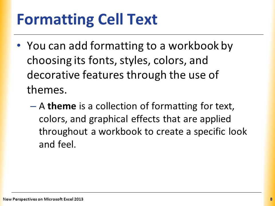 XP Formatting Cell Text You can add formatting to a workbook by choosing its fonts, styles, colors, and decorative features through the use of themes.