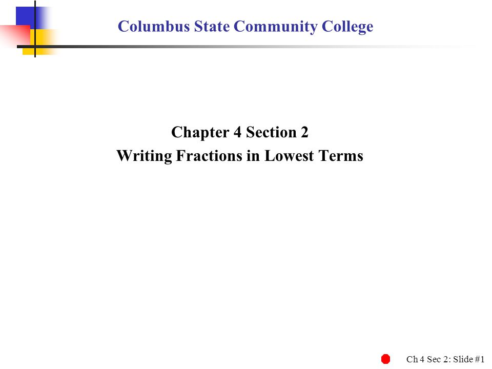 Ch 4 Sec 2: Slide #1 Columbus State Community College Chapter 4 Section 2 Writing Fractions in Lowest Terms