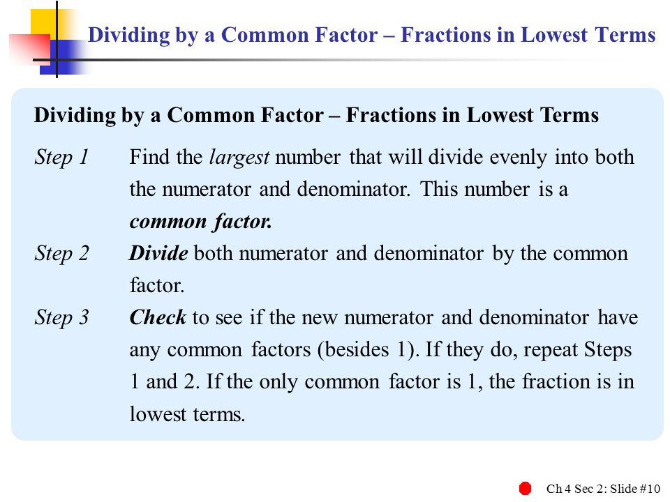 Ch 4 Sec 2: Slide #10 Dividing by a Common Factor – Fractions in Lowest Terms Step 1 Find the largest number that will divide evenly into both the num