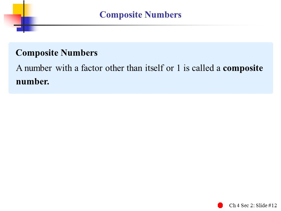 Ch 4 Sec 2: Slide #12 Composite Numbers A number with a factor other than itself or 1 is called a composite number. Composite Numbers