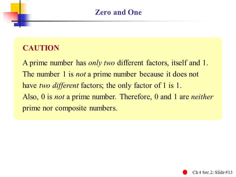 Ch 4 Sec 2: Slide #13 Zero and One A prime number has only two different factors, itself and 1. The number 1 is not a prime number because it does not