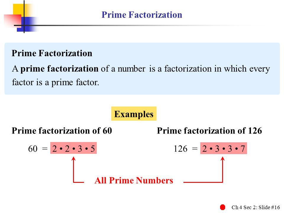 Ch 4 Sec 2: Slide #16 Prime Factorization A prime factorization of a number is a factorization in which every factor is a prime factor.