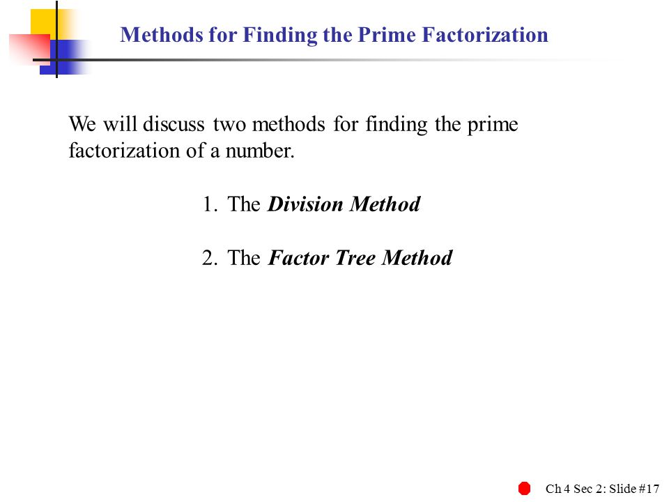 Ch 4 Sec 2: Slide #17 We will discuss two methods for finding the prime factorization of a number.