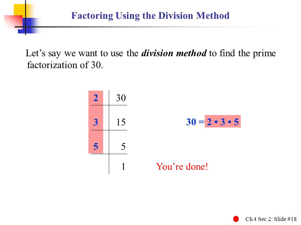 Ch 4 Sec 2: Slide #18 230 Let's say we want to use the division method to find the prime factorization of 30. 315 55 1You're done! 30 = 2 3 5 Factorin
