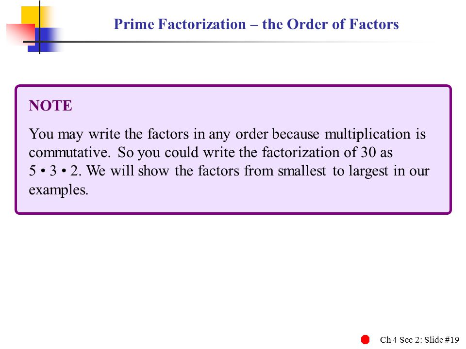 Ch 4 Sec 2: Slide #19 Prime Factorization – the Order of Factors NOTE You may write the factors in any order because multiplication is commutative.