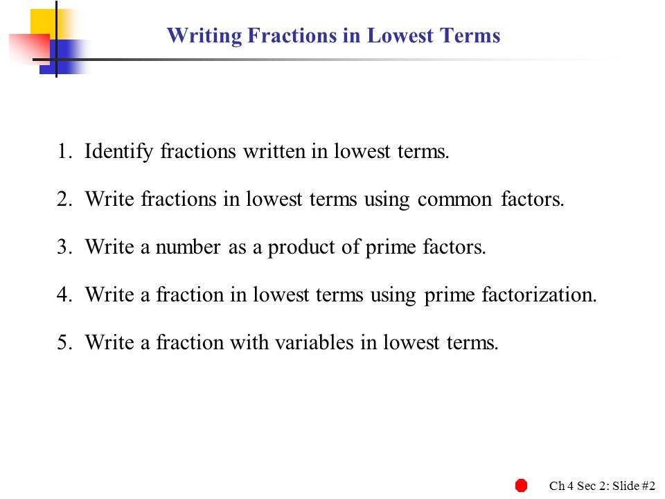Ch 4 Sec 2: Slide #2 Writing Fractions in Lowest Terms 1.Identify fractions written in lowest terms.