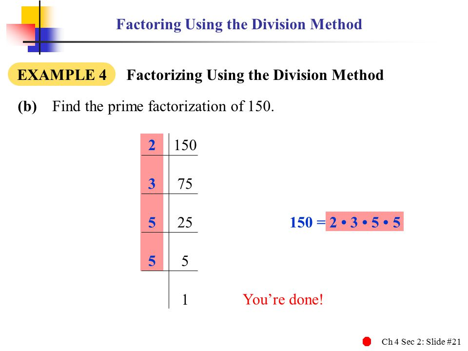 Ch 4 Sec 2: Slide #21 Factoring Using the Division Method (b) Find the prime factorization of 150.