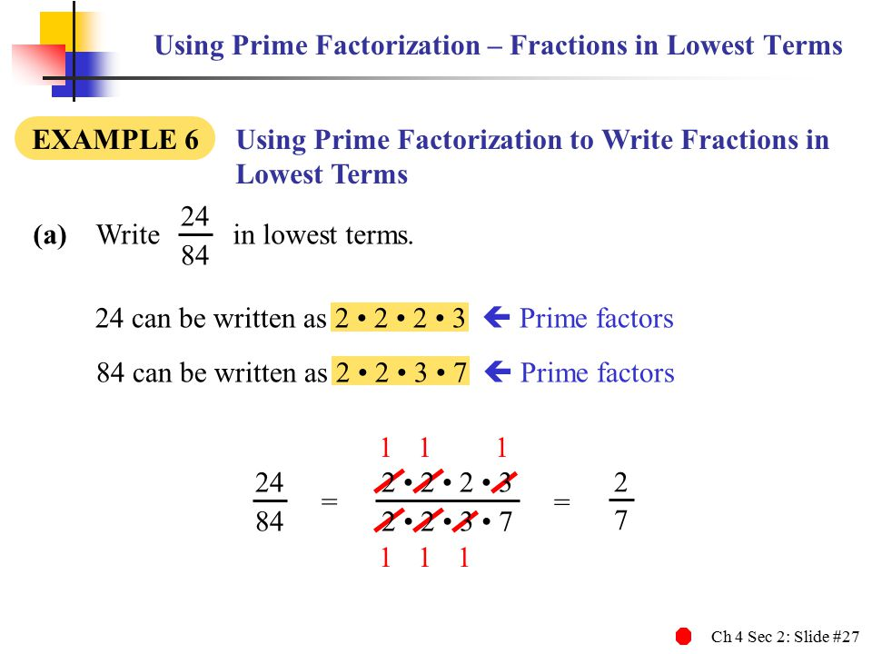 Ch 4 Sec 2: Slide #27 Using Prime Factorization – Fractions in Lowest Terms (a) Write in lowest terms.
