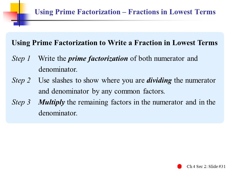 Ch 4 Sec 2: Slide #31 Using Prime Factorization – Fractions in Lowest Terms Step 1 Write the prime factorization of both numerator and denominator.