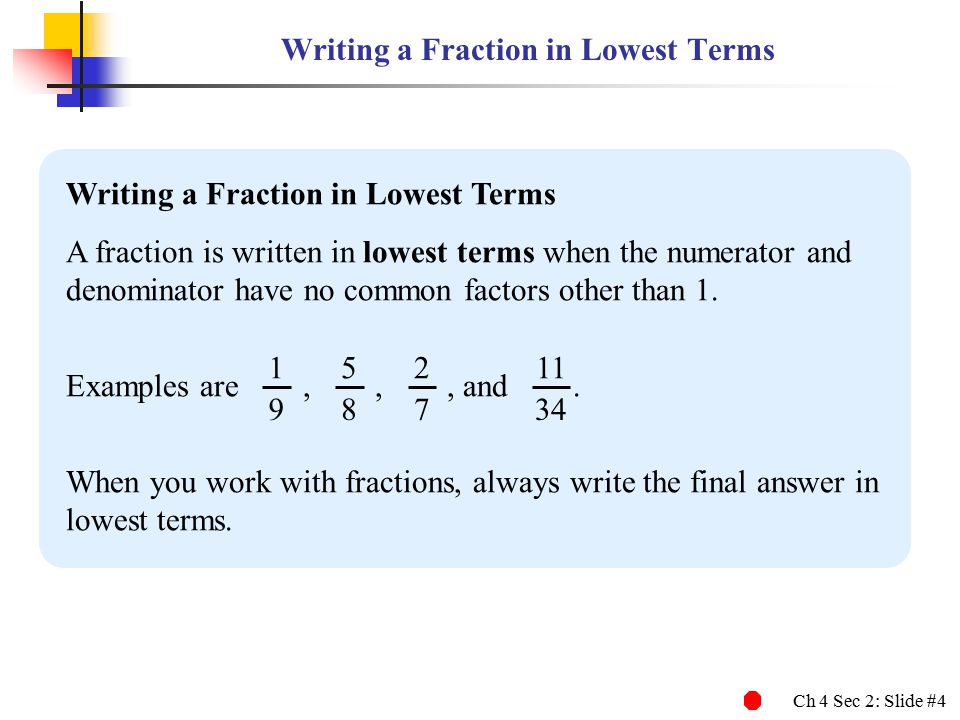 Ch 4 Sec 2: Slide #4 Writing a Fraction in Lowest Terms A fraction is written in lowest terms when the numerator and denominator have no common factor