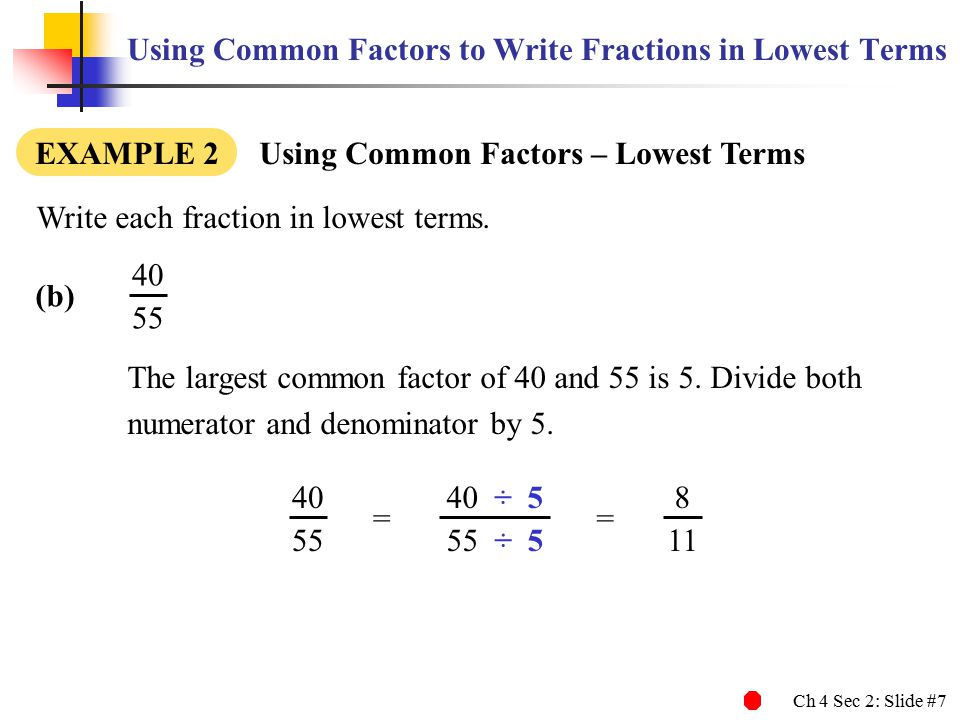 Ch 4 Sec 2: Slide #7 Using Common Factors to Write Fractions in Lowest Terms Write each fraction in lowest terms. (b) EXAMPLE 2 Using Common Factors –