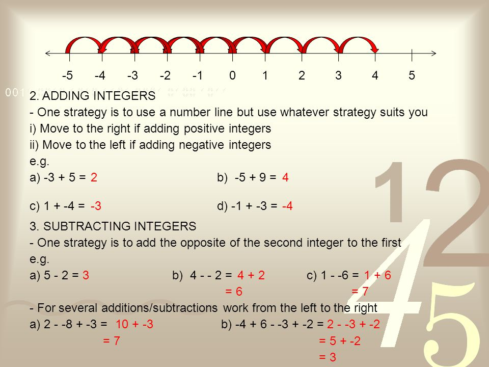 -5-4-3-2012345 2. ADDING INTEGERS - One strategy is to use a number line but use whatever strategy suits you i) Move to the right if adding positive i