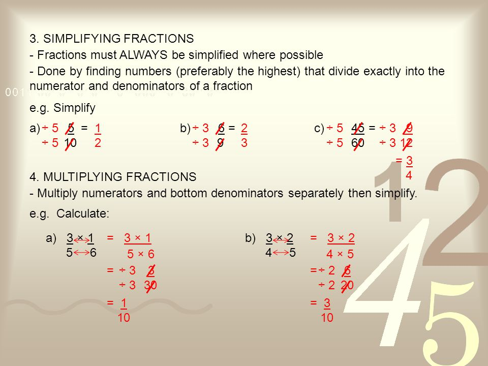 3. SIMPLIFYING FRACTIONS - Fractions must ALWAYS be simplified where possible - Done by finding numbers (preferably the highest) that divide exactly i