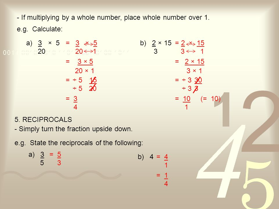 - If multiplying by a whole number, place whole number over 1. a) 3 × 5 20 e.g. Calculate: = 15 20 b) 2 × 15 3 = 30 3 = 3 × 5 20 × 1 = 2 × 15 3 × 1 ÷